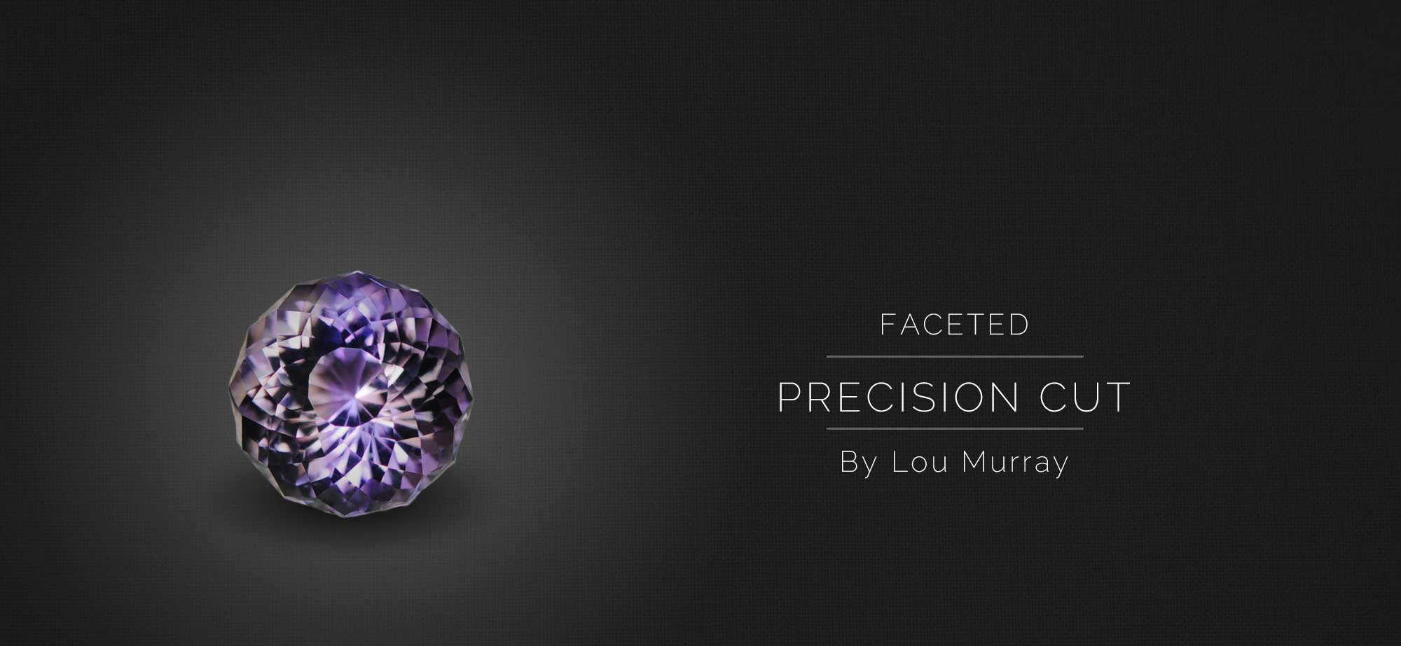 Faceted Precision cut by Lou Murray